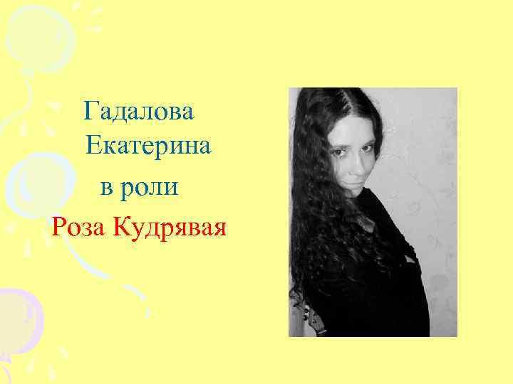 Гадалова Екатерина в роли Роза Кудрявая