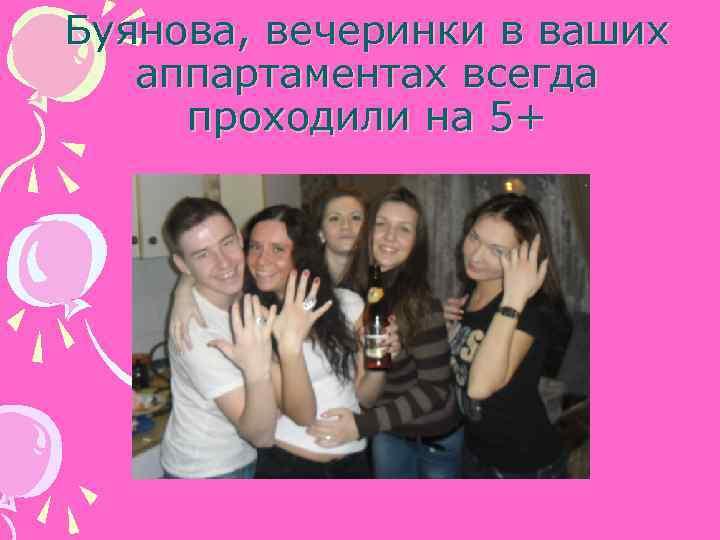 Буянова, вечеринки в ваших аппартаментах всегда проходили на 5+