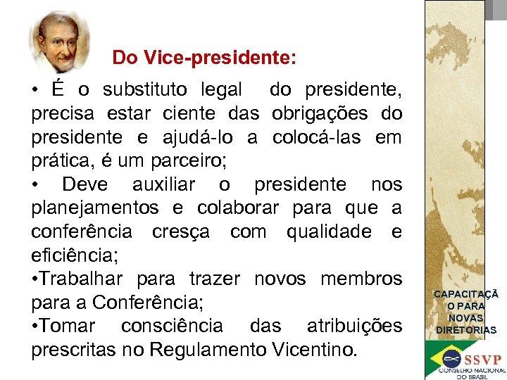 Do Vice-presidente: • É o substituto legal do presidente, precisa estar ciente das obrigações