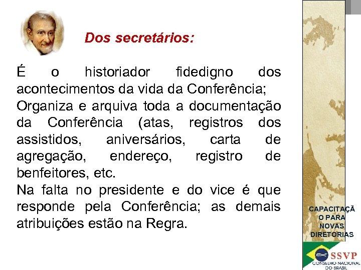 Dos secretários: É o historiador fidedigno dos acontecimentos da vida da Conferência; Organiza e