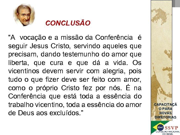 """CONCLUSÃO """"A vocação e a missão da Conferência é seguir Jesus Cristo, servindo aqueles"""