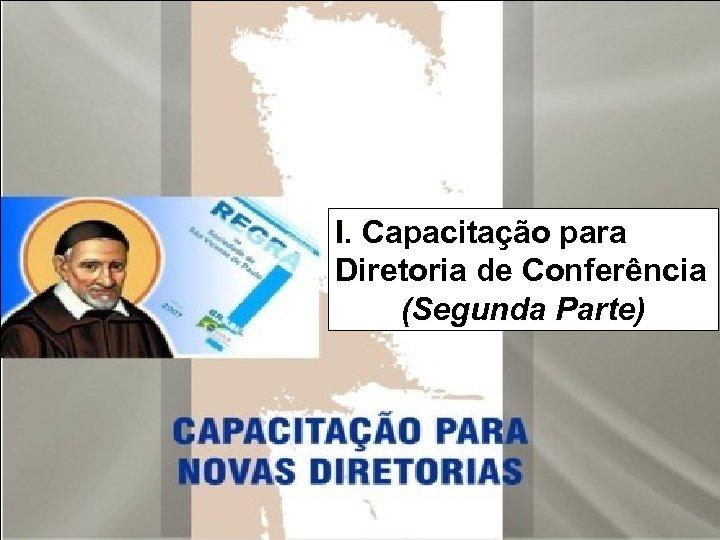 I. Capacitação para Diretoria de Conferência (Segunda Parte)
