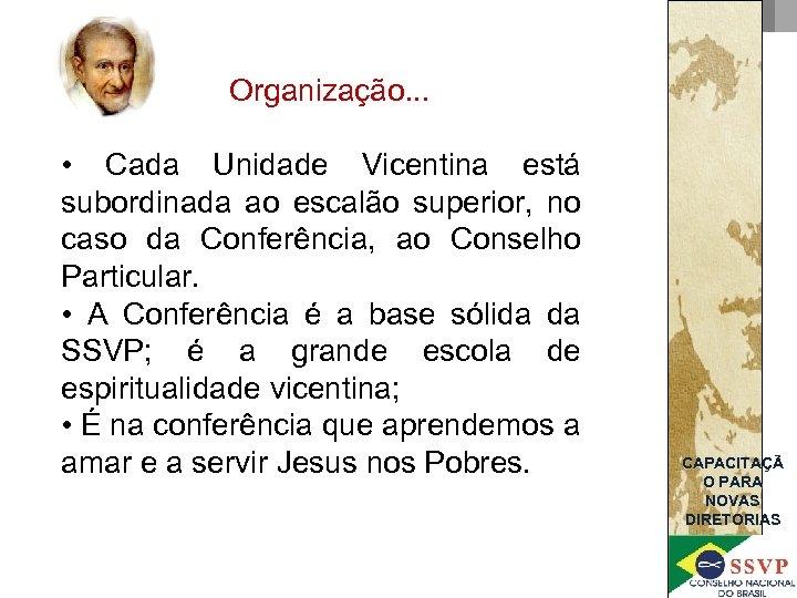 Organização. . . • Cada Unidade Vicentina está subordinada ao escalão superior, no caso
