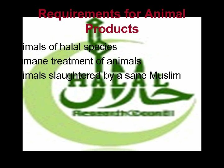 Requirements for Animal Products • Animals of halal species • Humane treatment of animals