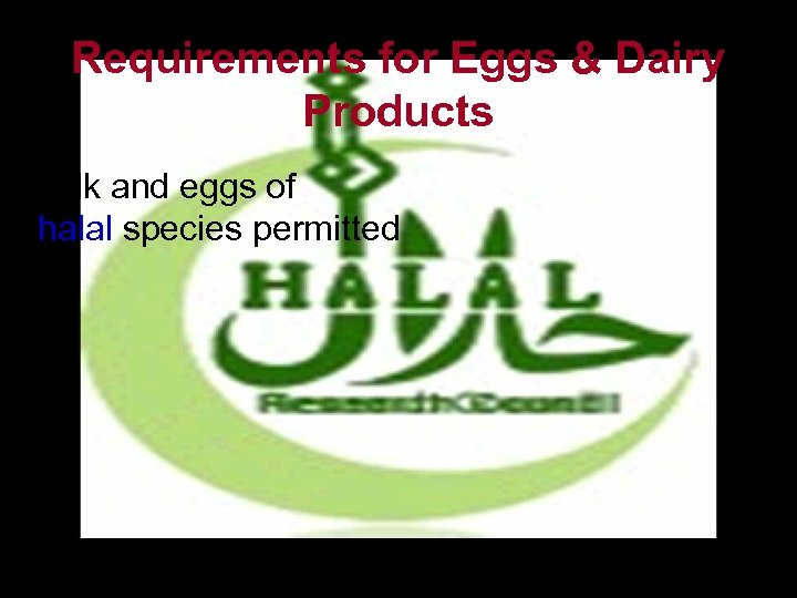 Requirements for Eggs & Dairy Products • Milk and eggs of halal species permitted