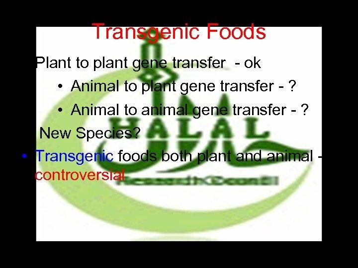Transgenic Foods • Plant to plant gene transfer - ok • Animal to plant