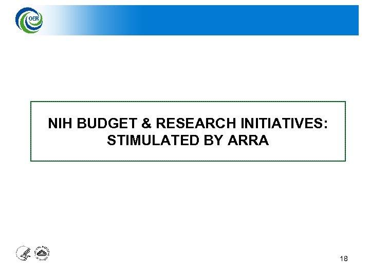 NIH BUDGET & RESEARCH INITIATIVES: STIMULATED BY ARRA 18