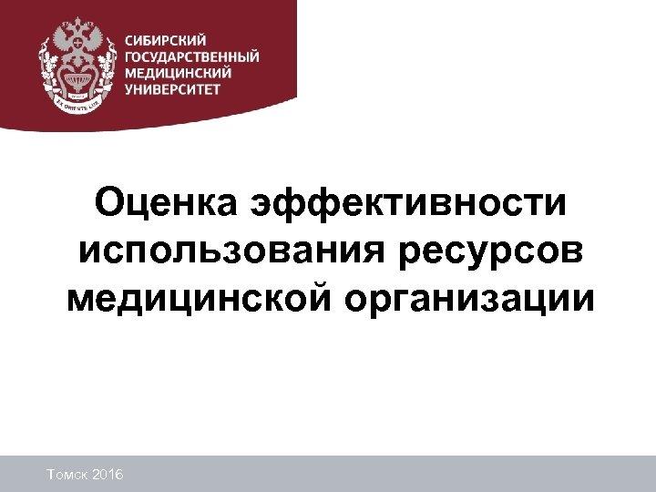 Оценка эффективности использования ресурсов медицинской организации Томск 2016
