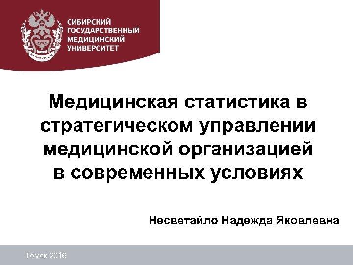 Медицинская статистика в стратегическом управлении медицинской организацией в современных условиях Несветайло Надежда Яковлевна Томск