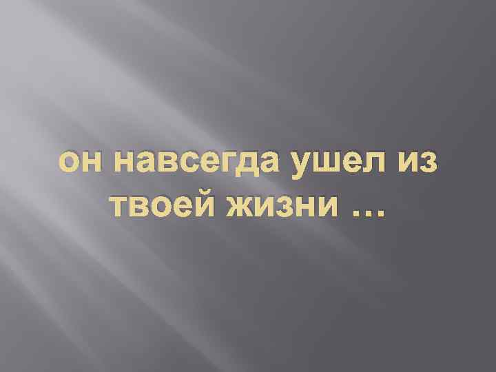 он навсегда ушел из твоей жизни …