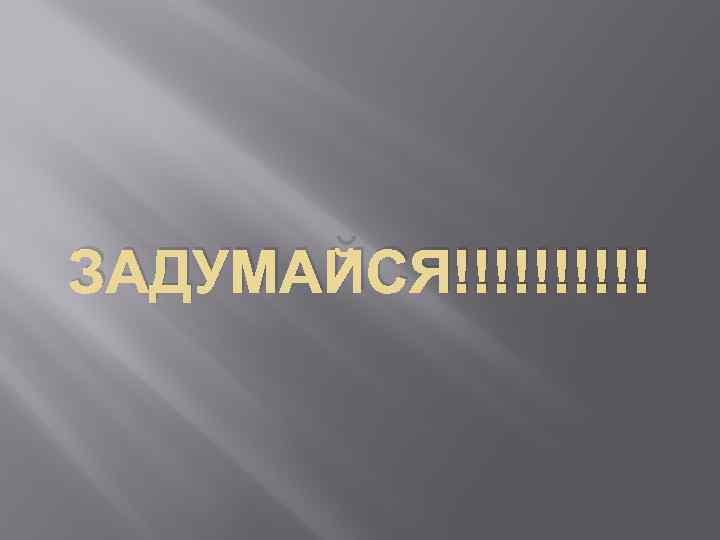 ЗАДУМАЙСЯ!!!!!