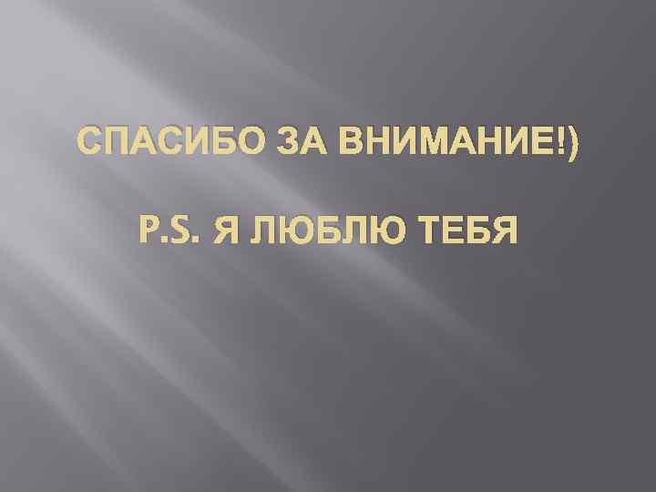 СПАСИБО ЗА ВНИМАНИЕ!) P. S. Я ЛЮБЛЮ ТЕБЯ