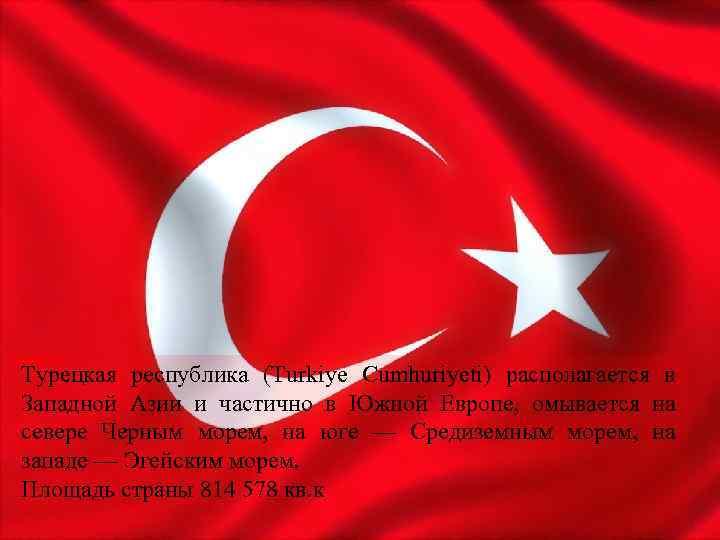 Турецкая республика (Turkiye Cumhuriyeti) располагается в Западной Азии и частично в Южной Европе, омывается