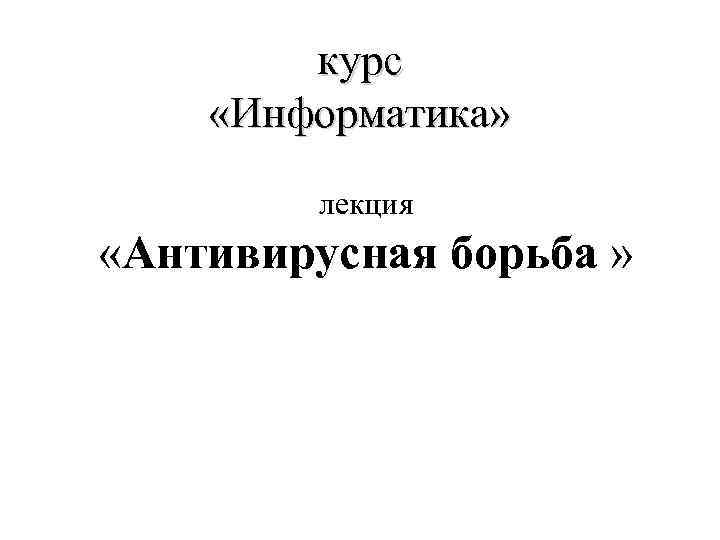 курс «Информатика» лекция «Антивирусная борьба »