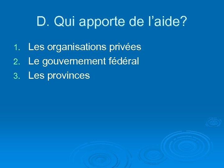 D. Qui apporte de l'aide? Les organisations privées 2. Le gouvernement fédéral 3. Les