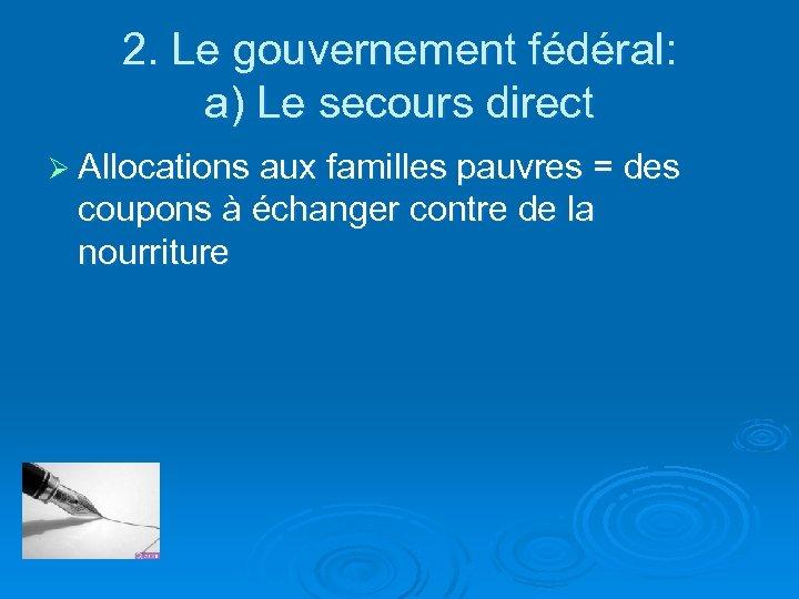 2. Le gouvernement fédéral: a) Le secours direct Ø Allocations aux familles pauvres =