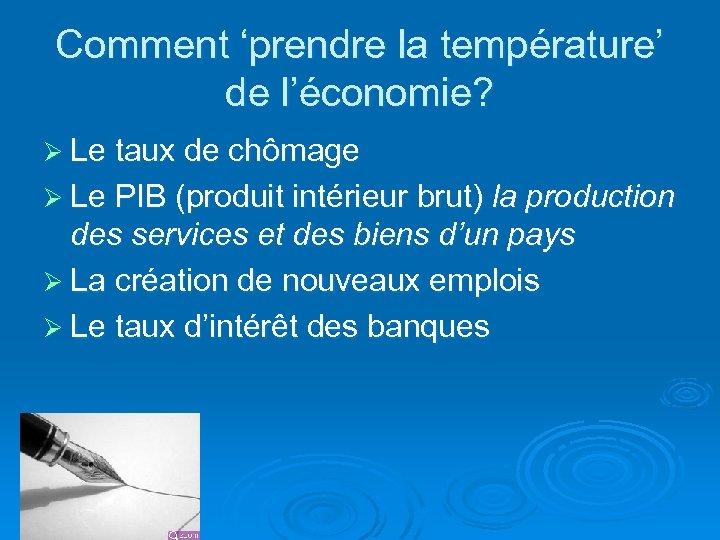 Comment 'prendre la température' de l'économie? Ø Le taux de chômage Ø Le PIB