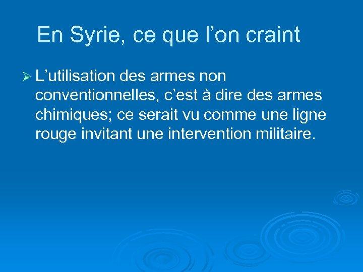 En Syrie, ce que l'on craint Ø L'utilisation des armes non conventionnelles, c'est à