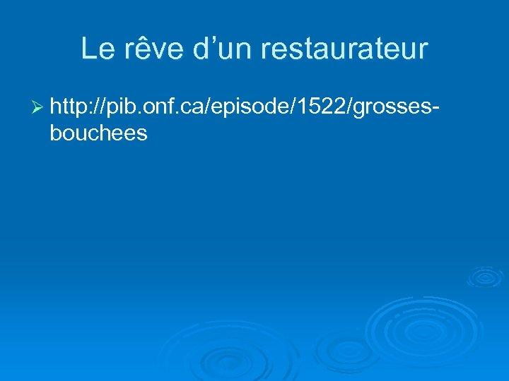 Le rêve d'un restaurateur Ø http: //pib. onf. ca/episode/1522/grosses- bouchees
