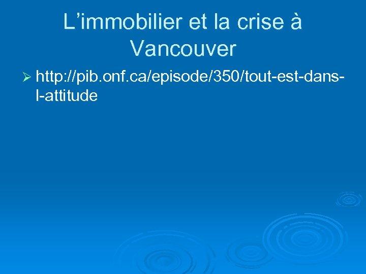 L'immobilier et la crise à Vancouver Ø http: //pib. onf. ca/episode/350/tout-est-dans- l-attitude