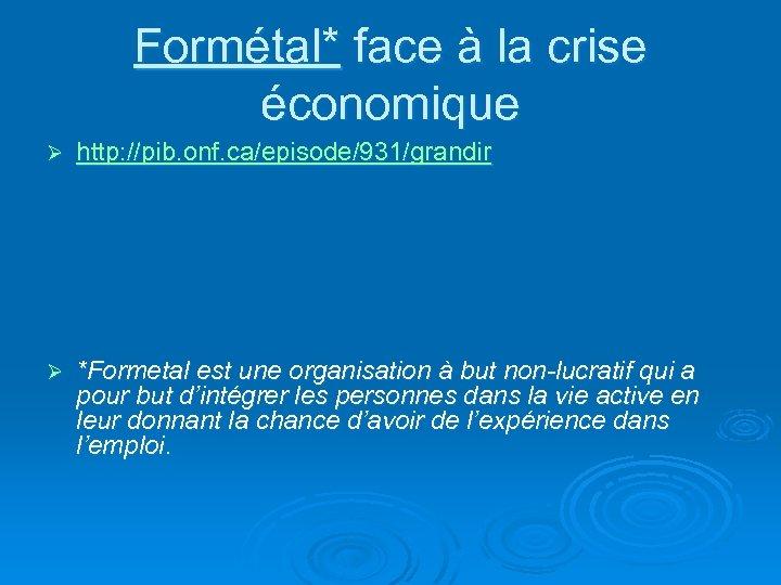 Formétal* face à la crise économique Ø http: //pib. onf. ca/episode/931/grandir Ø *Formetal est