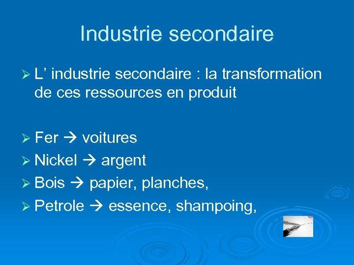 Industrie secondaire Ø L' industrie secondaire : la transformation de ces ressources en produit