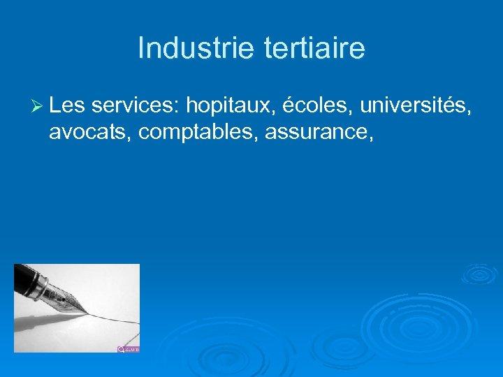 Industrie tertiaire Ø Les services: hopitaux, écoles, universités, avocats, comptables, assurance,