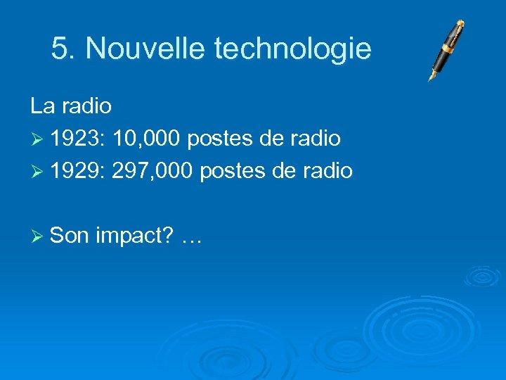 5. Nouvelle technologie La radio Ø 1923: 10, 000 postes de radio Ø 1929: