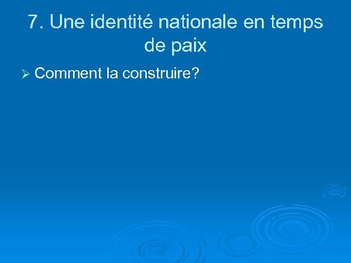 7. Une identité nationale en temps de paix Ø Comment la construire?