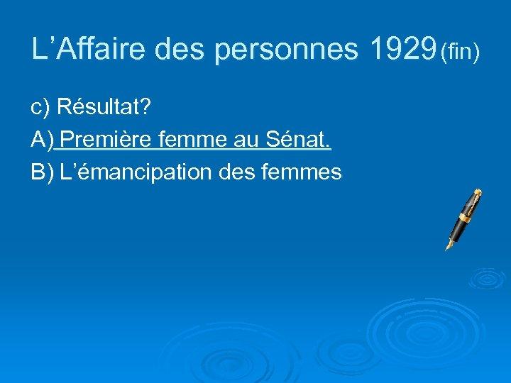 L'Affaire des personnes 1929 (fin) c) Résultat? A) Première femme au Sénat. B) L'émancipation