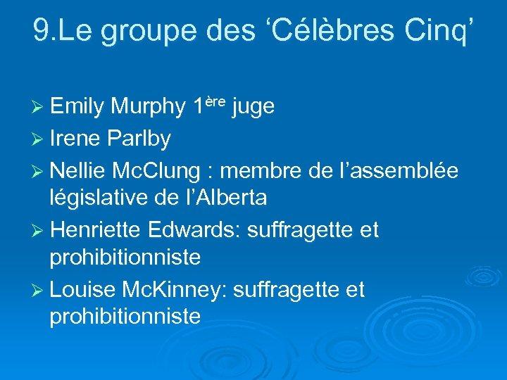 9. Le groupe des 'Célèbres Cinq' Ø Emily Murphy 1ère juge Ø Irene Parlby