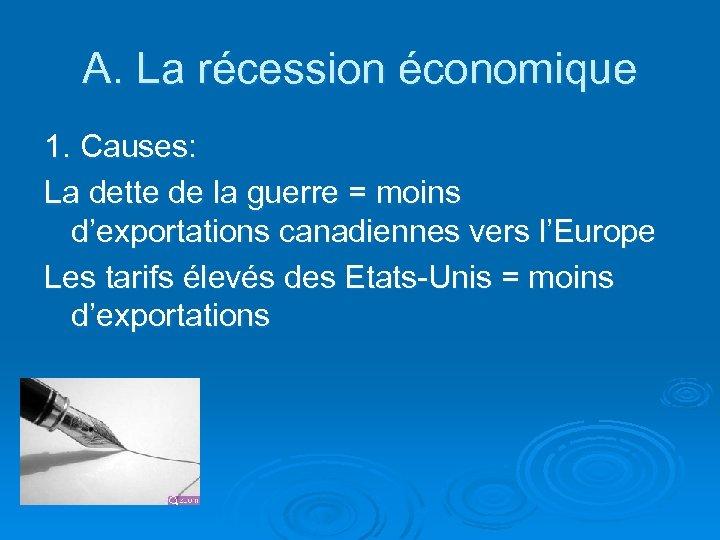 A. La récession économique 1. Causes: La dette de la guerre = moins d'exportations