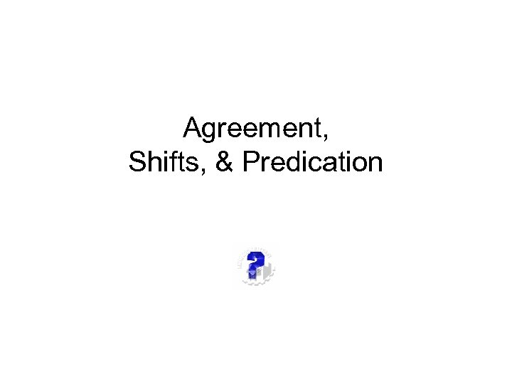 Agreement, Shifts, & Predication