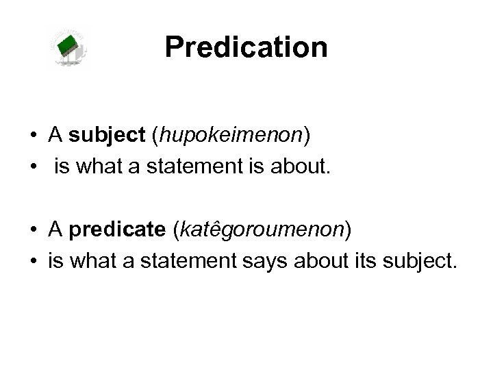 Predication • A subject (hupokeimenon) • is what a statement is about. • A