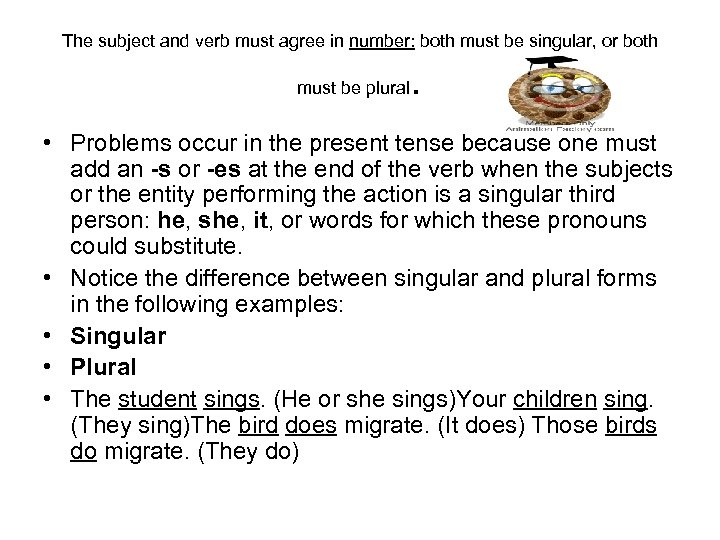 The subject and verb must agree in number: both must be singular, or both