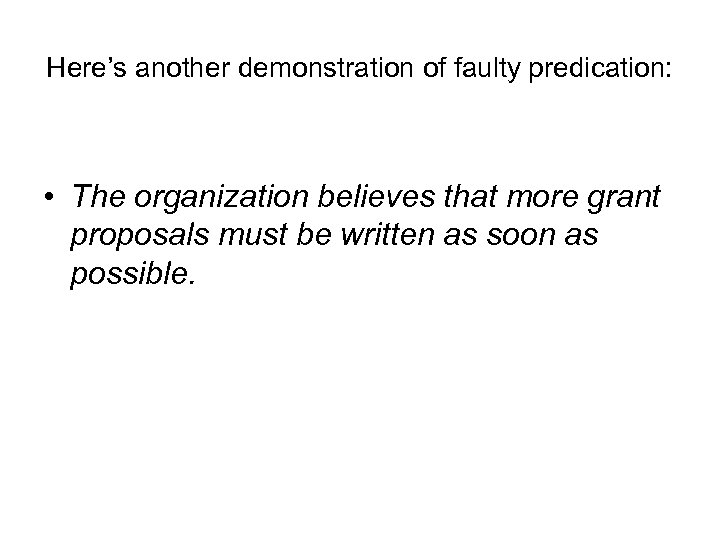 Here's another demonstration of faulty predication: • The organization believes that more grant proposals