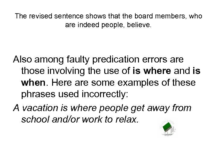The revised sentence shows that the board members, who are indeed people, believe. Also