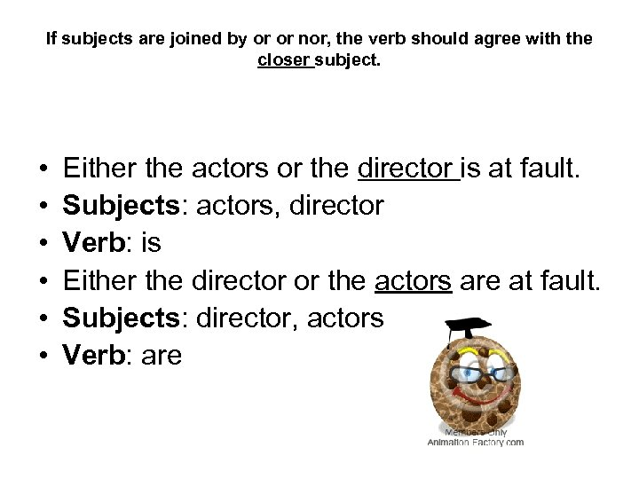 If subjects are joined by or or nor, the verb should agree with the