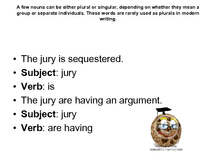 A few nouns can be either plural or singular, depending on whether they mean