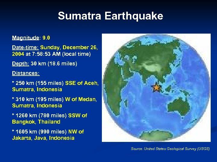 Sumatra Earthquake Magnitude: 9. 0 Date-time: Sunday, December 26, 2004 at 7: 58: 53