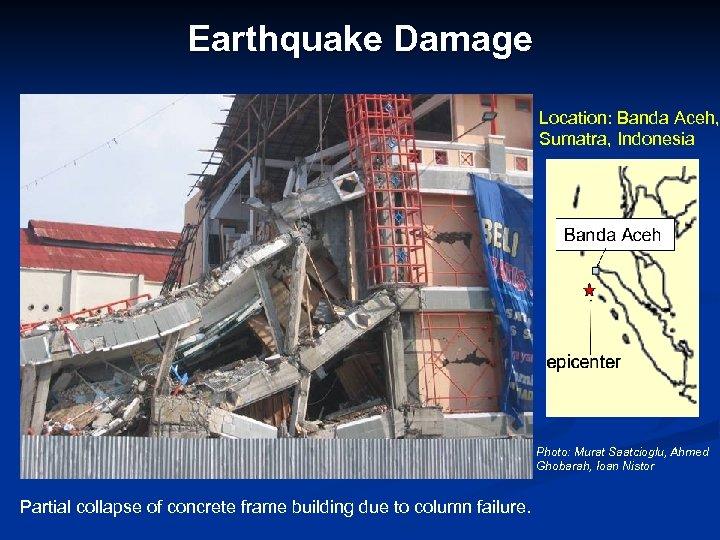 Earthquake Damage Location: Banda Aceh, Sumatra, Indonesia Photo: Murat Saatcioglu, Ahmed Ghobarah, Ioan Nistor