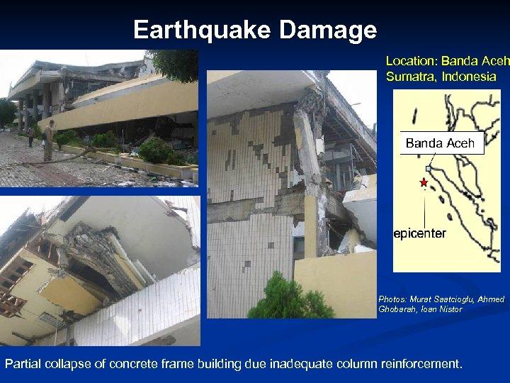 Earthquake Damage Location: Banda Aceh Sumatra, Indonesia Photos: Murat Saatcioglu, Ahmed Ghobarah, Ioan Nistor