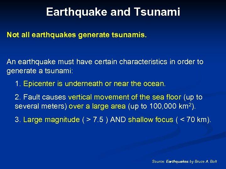 Earthquake and Tsunami Not all earthquakes generate tsunamis. An earthquake must have certain characteristics