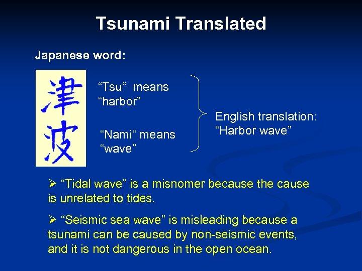"Tsunami Translated Japanese word: ""Tsu"" means ""harbor"" ""Nami"" means ""wave"" English translation: ""Harbor wave"""
