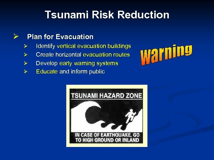 Tsunami Risk Reduction Ø Plan for Evacuation Ø Ø Identify vertical evacuation buildings Create