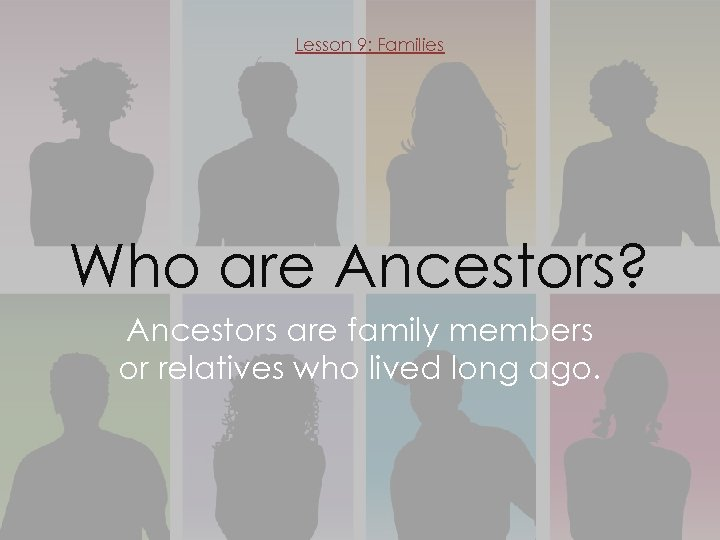 Lesson 9: Families Who are Ancestors? Ancestors are family members or relatives who lived
