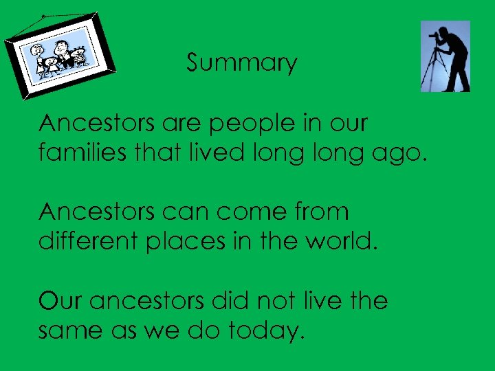 Summary Ancestors are people in our families that lived long ago. Ancestors can come