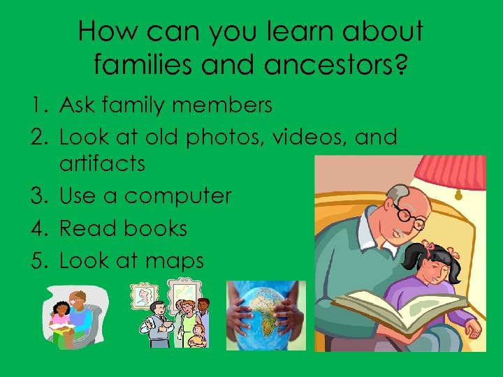 How can you learn about families and ancestors? 1. Ask family members 2. Look