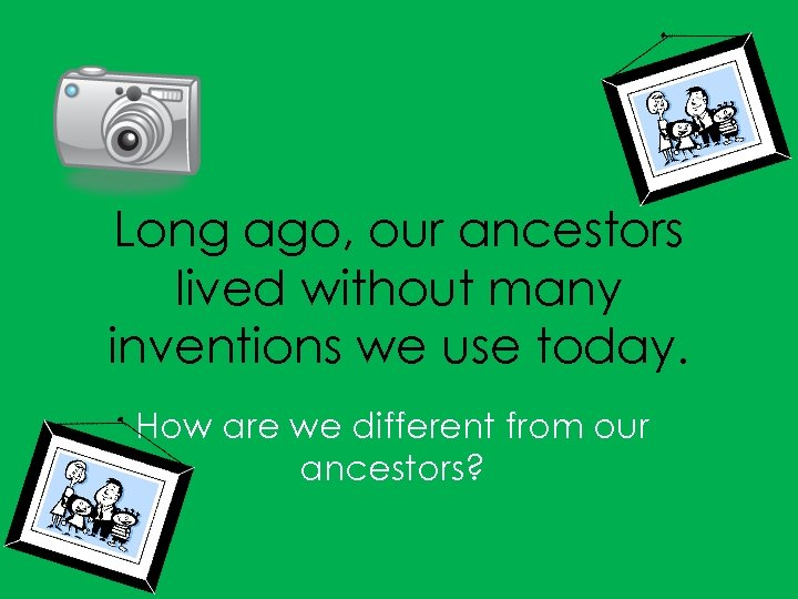 Long ago, our ancestors lived without many inventions we use today. How are we