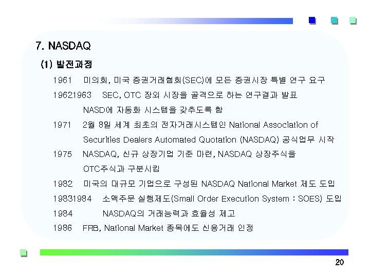 7. NASDAQ (1) 발전과정 1961 미의회, 미국 증권거래협회(SEC)에 모든 증권시장 특별 연구 요구 19621963